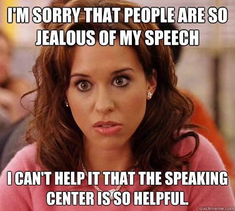 I'm sorry that people are so jealous of my speech I can't help it that the speaking center is so helpful.  - I'm sorry that people are so jealous of my speech I can't help it that the speaking center is so helpful.   Gretchen Weiners