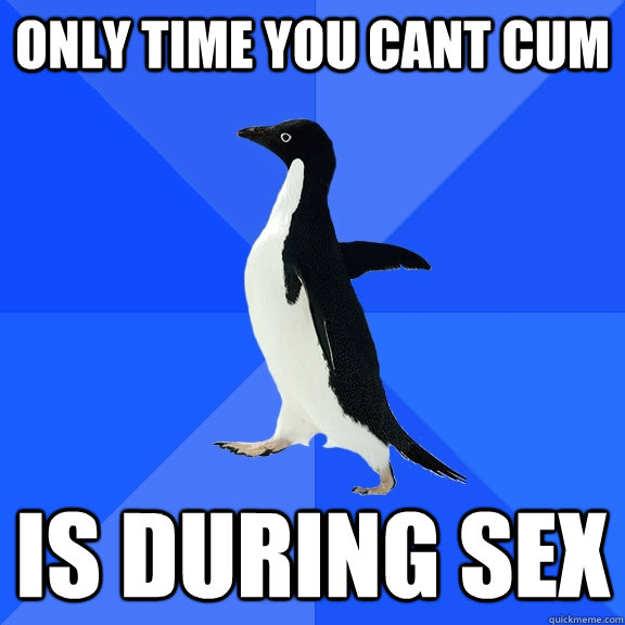 only time you cant cum is during sex - only time you cant cum is during sex  Misc