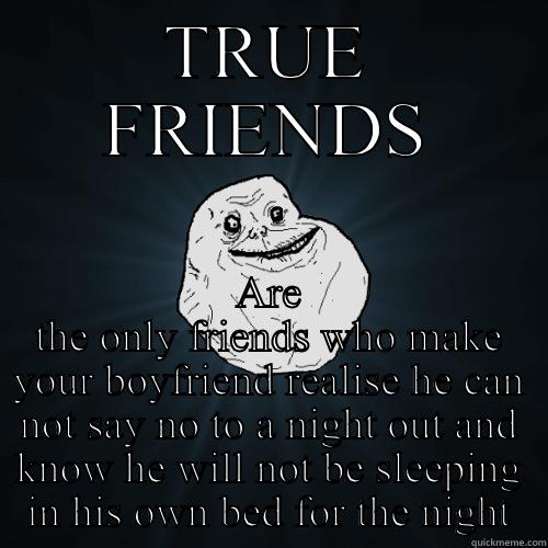 TRUE FRIENDS ARE THE ONLY FRIENDS WHO MAKE YOUR BOYFRIEND REALISE HE CAN NOT SAY NO TO A NIGHT OUT AND KNOW HE WILL NOT BE SLEEPING IN HIS OWN BED FOR THE NIGHT Forever Alone