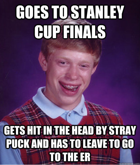 Goes to stanley cup finals gets hit in the head by stray puck and has to leave to go to the ER - Goes to stanley cup finals gets hit in the head by stray puck and has to leave to go to the ER  Bad Luck Brian