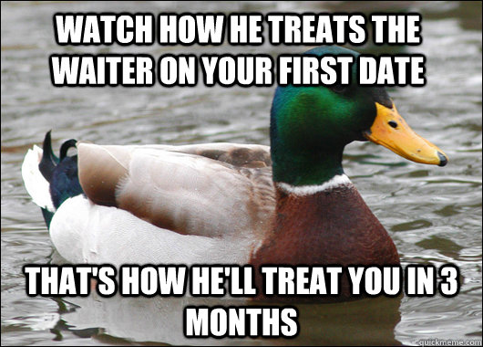 Watch how he treats the waiter on your first date That's how he'll treat you in 3 months - Watch how he treats the waiter on your first date That's how he'll treat you in 3 months  Actual Advice Mallard