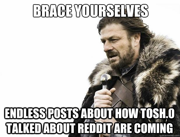 Brace yourselves Endless posts about how Tosh.0 talked about Reddit are coming - Brace yourselves Endless posts about how Tosh.0 talked about Reddit are coming  Misc