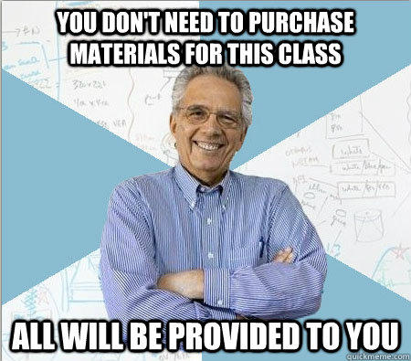 You don't need to purchase materials for this class All will be provided to you - You don't need to purchase materials for this class All will be provided to you  Good guy professor
