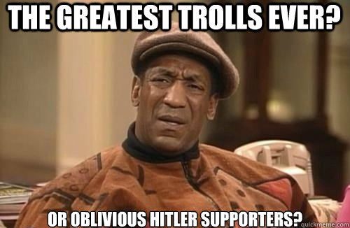The greatest trolls ever? Or oblivious Hitler supporters?  Confused Cosby