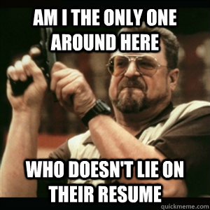 Am i the only one around here who doesn't lie on their resume - Am i the only one around here who doesn't lie on their resume  Am I The Only One Round Here