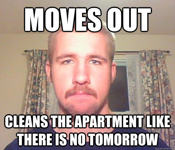 moves out cleans the apartment like there is no tomorrow - moves out cleans the apartment like there is no tomorrow  Normal guy