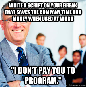 Write a script on your break that saves the company time and money when used at work