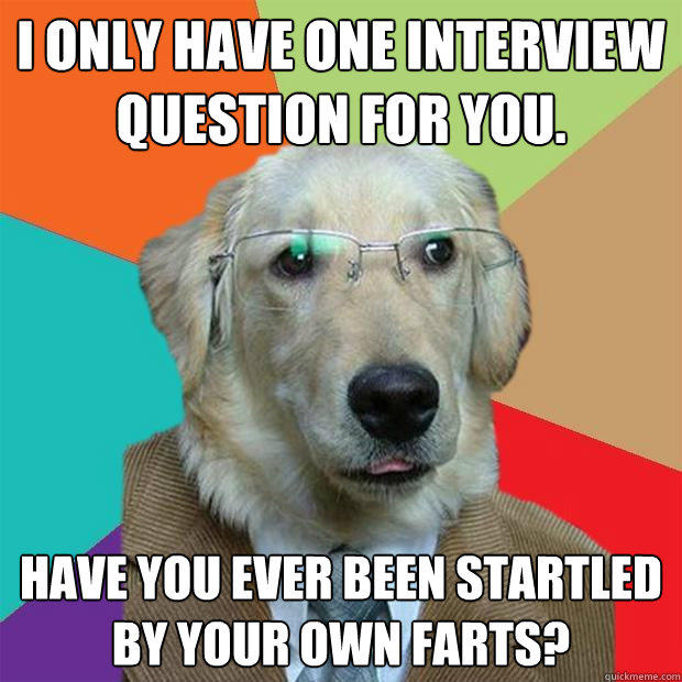 I only have one interview question for you.  Have you ever been startled by your own farts? - I only have one interview question for you.  Have you ever been startled by your own farts?  Business Dog