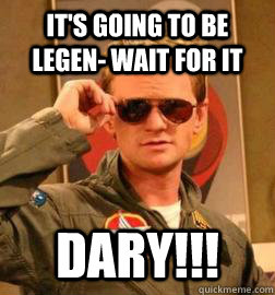 It's going to be legen- wait for it DARY!!!