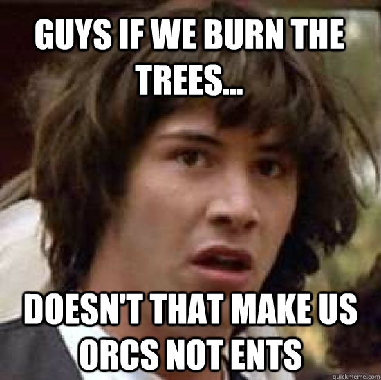 Guys if we burn the trees... doesn't that make us orcs not ents - Guys if we burn the trees... doesn't that make us orcs not ents  conspiracy keanu