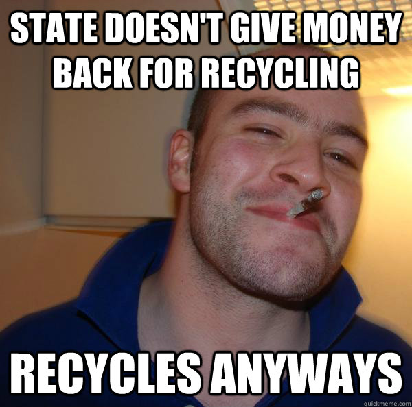 State doesn't give money back for recycling Recycles anyways - State doesn't give money back for recycling Recycles anyways  Misc