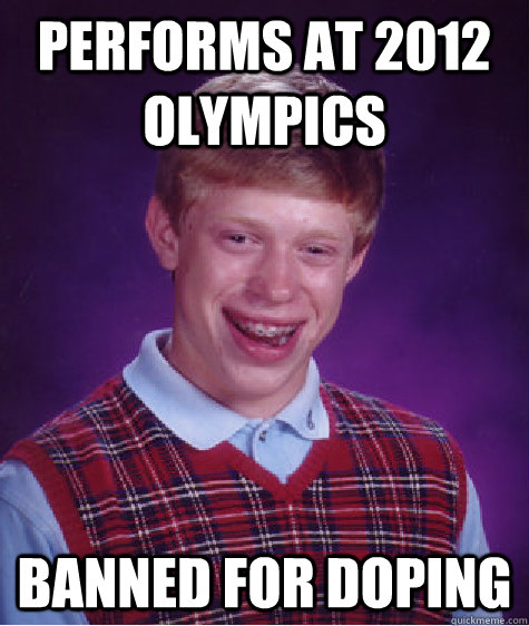 performs at 2012 olympics banned for doping - performs at 2012 olympics banned for doping  Bad Luck Brian