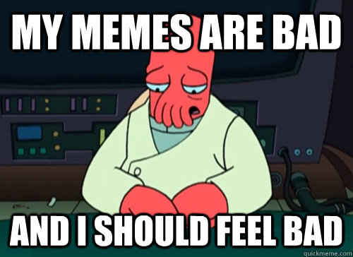 my memes are bad and i should feel bad - my memes are bad and i should feel bad  sad zoidberg