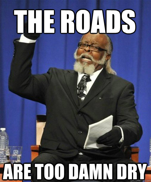 the roads  Are too damn dry