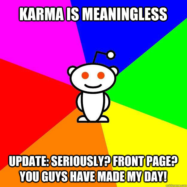 Karma is meaningless Update: Seriously? Front Page? You guys have made my day! - Karma is meaningless Update: Seriously? Front Page? You guys have made my day!  Reddit Alien