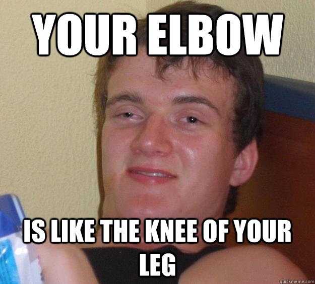 Your elbow is like the knee of your leg - Your elbow is like the knee of your leg  10 Guy