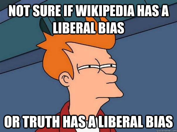 Not sure if wikipedia has a liberal bias Or truth has a liberal bias - Not sure if wikipedia has a liberal bias Or truth has a liberal bias  Futurama Fry