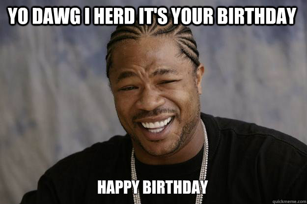 YO DAWG I HERD IT'S YOUR BIRTHDAY HAPPY BIRTHDAY - YO DAWG I HERD IT'S YOUR BIRTHDAY HAPPY BIRTHDAY  Xzibit meme