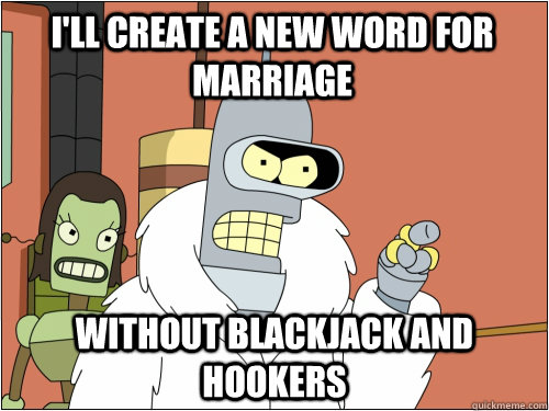 I'll create a new word for marriage without blackjack and hookers - I'll create a new word for marriage without blackjack and hookers  Blackjack Bender