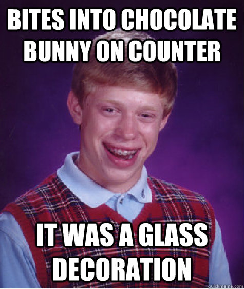 Bites into chocolate bunny on counter It was a glass decoration - Bites into chocolate bunny on counter It was a glass decoration  Bad Luck Brian