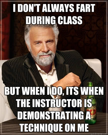 I don't always fart during class but when I do, Its when the instructor is demonstrating a technique on me  The Most Interesting Man In The World