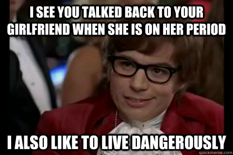 I see you talked back to your girlfriend when she is on her period i also like to live dangerously - I see you talked back to your girlfriend when she is on her period i also like to live dangerously  Dangerously - Austin Powers