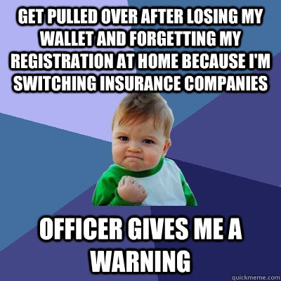 Get pulled over after losing my wallet and forgetting my registration at home because I'm switching insurance companies Officer gives me a warning - Get pulled over after losing my wallet and forgetting my registration at home because I'm switching insurance companies Officer gives me a warning  Success Kid