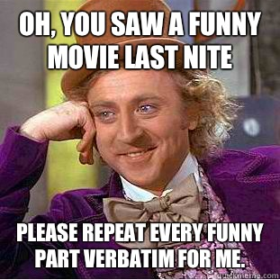 Oh, you saw a funny movie last nite Please repeat every funny part verbatim for me. - Oh, you saw a funny movie last nite Please repeat every funny part verbatim for me.  Condescending Wonka
