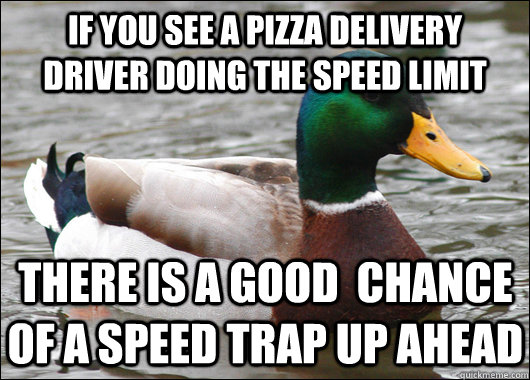 If you see a pizza delivery driver doing the speed limit THere is a good  chance of a speed trap up ahead - If you see a pizza delivery driver doing the speed limit THere is a good  chance of a speed trap up ahead  Actual Advice Mallard