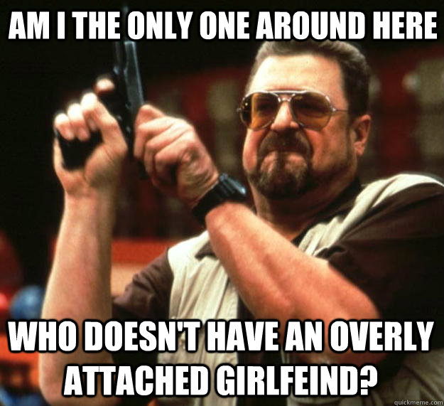 Am i the only one around here Who doesn't have an overly attached girlfeind?