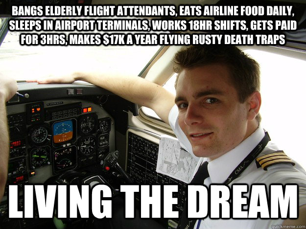 bangs elderly flight attendants, eats airline food daily, sleeps in airport terminals, works 18hr shifts, gets paid for 3hrs, makes $17k a year flying rusty death traps living the dream