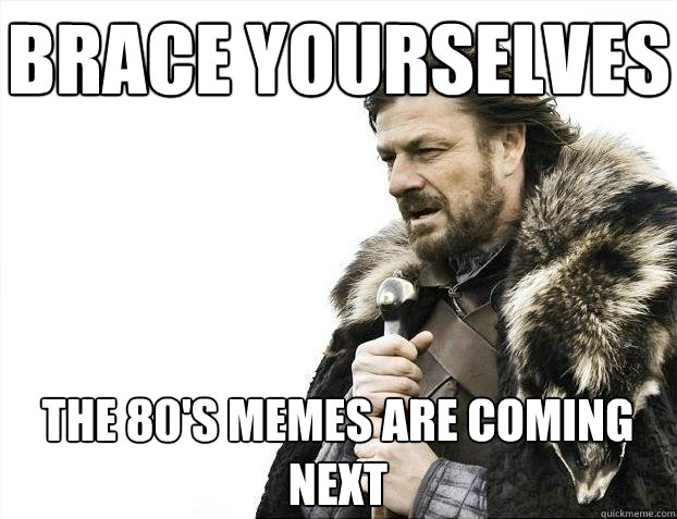 Brace yourselves The 80's memes are coming next - Brace yourselves The 80's memes are coming next  BRACEYOSELVES
