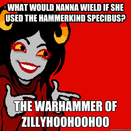 what would nanna wield if she used the hammerkind specibus? the warhammer of zillyhoohoohoo - what would nanna wield if she used the hammerkind specibus? the warhammer of zillyhoohoohoo  Bad Joke Aradia