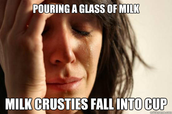 Pouring a glass of milk Milk crusties fall into cup - Pouring a glass of milk Milk crusties fall into cup  First World Problems