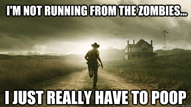 I'm NOT running from the zombies... I just really have to poop