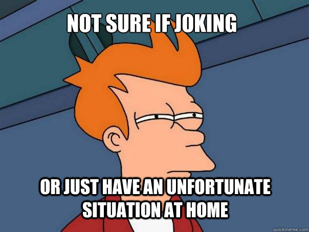 not sure if joking or just have an unfortunate situation at home  Futurama Fry