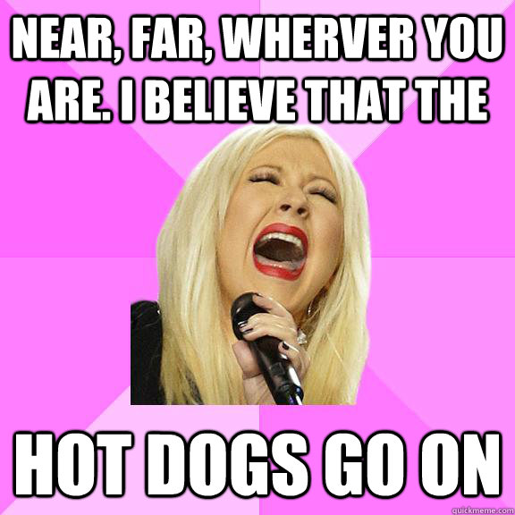 Near, far, wherver you are. I believe that the  Hot dogs go on - Near, far, wherver you are. I believe that the  Hot dogs go on  Wrong Lyrics Christina