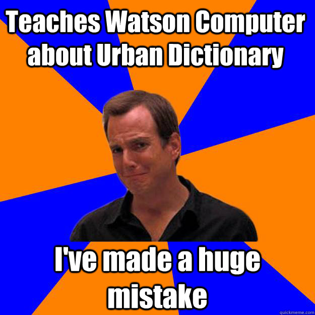 Teaches Watson Computer about Urban Dictionary I've made a huge mistake - Teaches Watson Computer about Urban Dictionary I've made a huge mistake  Mistake Gob