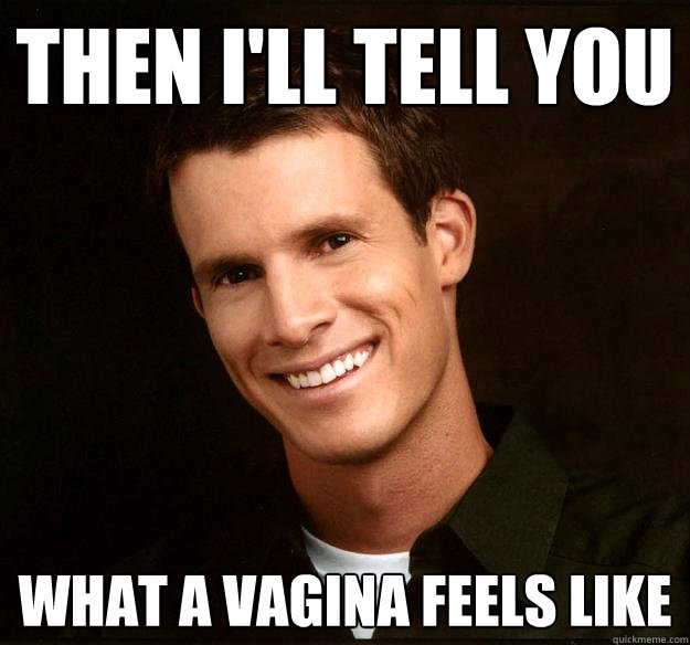 Then I'll tell you  what a vagina feels like