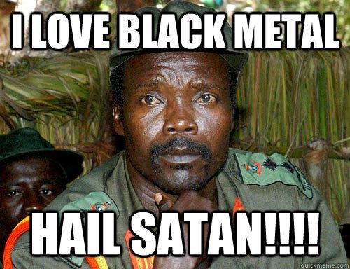 i love black metal hail satan!!!!  Kony Meme