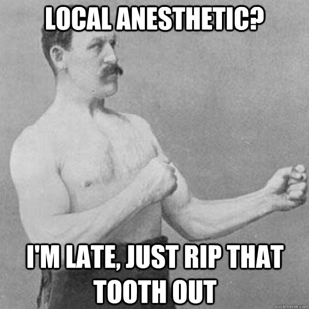 local anesthetic? I'm late, just rip that tooth out - local anesthetic? I'm late, just rip that tooth out  overly manly man