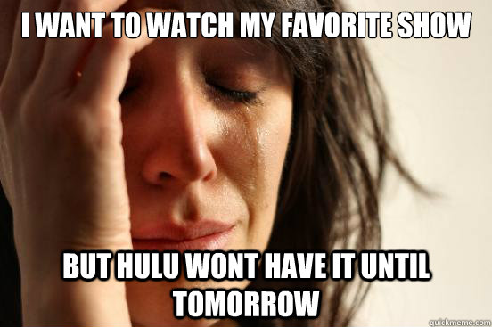 I want to watch my favorite show but hulu wont have it until tomorrow - I want to watch my favorite show but hulu wont have it until tomorrow  First World Problems
