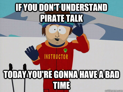 If you don't understand pirate talk Today you're gonna have a bad time - If you don't understand pirate talk Today you're gonna have a bad time  Youre gonna have a bad time