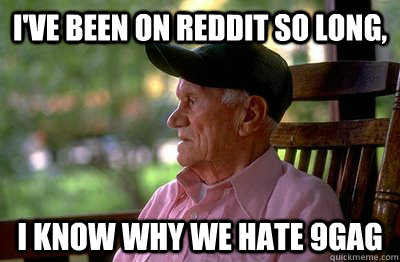 I've been on reddit so long, I know why we hate 9gag - I've been on reddit so long, I know why we hate 9gag  Old Man Reddit
