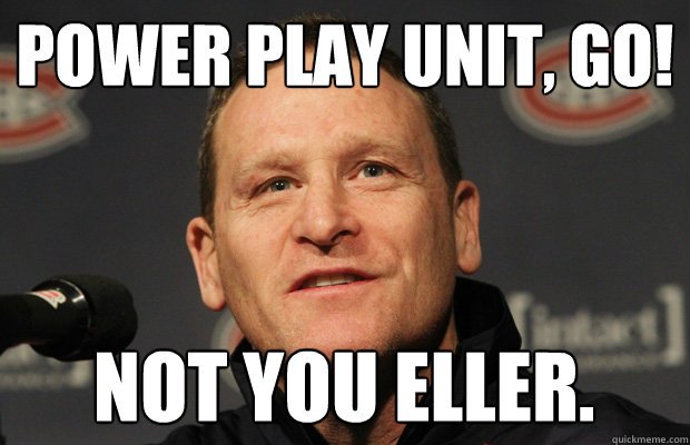 power play unit, go! not you eller. - power play unit, go! not you eller.  Dumbass Randy Cunneyworth