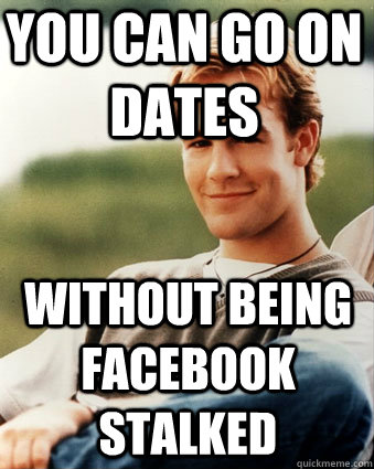 You can go on dates Without being facebook stalked - You can go on dates Without being facebook stalked  Late 90s kid advantages