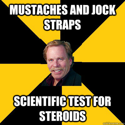 MUSTACHES AND JOCK STRAPS SCIENTIFIC TEST FOR STEROIDS - MUSTACHES AND JOCK STRAPS SCIENTIFIC TEST FOR STEROIDS  John Steigerwald