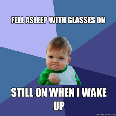 fell asleep with glasses on still on when i wake up - fell asleep with glasses on still on when i wake up  Success Baby