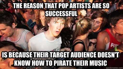 The reason that pop artists are so successful is because their target audience doesn't know how to pirate their music - The reason that pop artists are so successful is because their target audience doesn't know how to pirate their music  Sudden Clarity Clarence