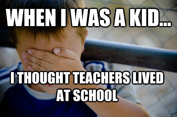 WHEN I WAS A KID... I thought teachers lived at school - WHEN I WAS A KID... I thought teachers lived at school  Confession kid